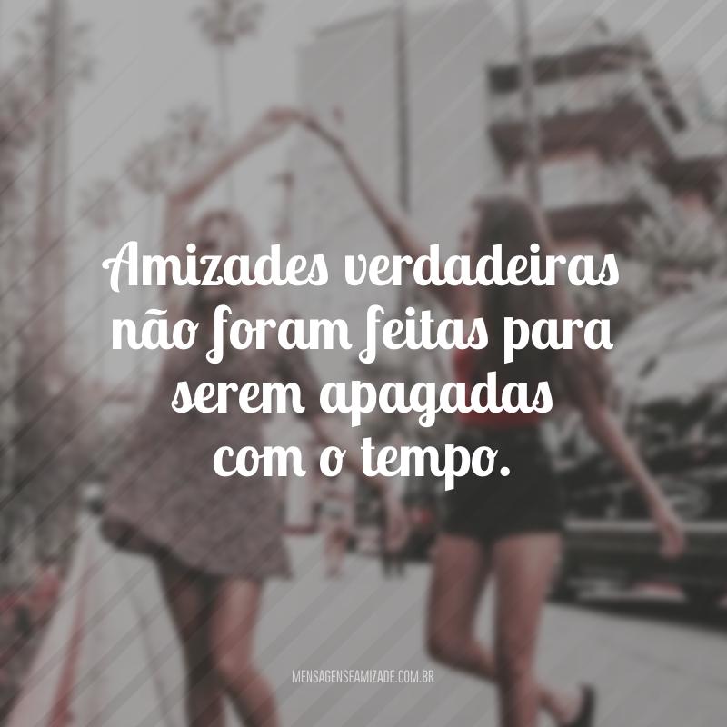 Amizades verdadeiras não foram feitas para serem apagadas com o tempo.