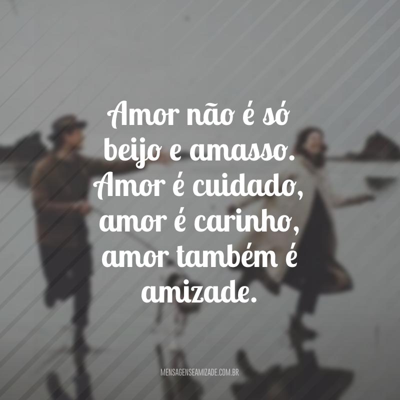 Amor não é só beijo e amasso. Amor é cuidado, amor é carinho, amor também é amizade.