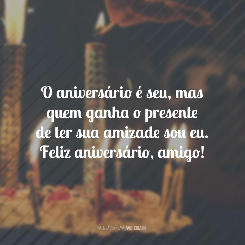 O aniversário é seu, mas quem ganha o presente de ter sua amizade sou eu. Feliz aniversário, amigo!
