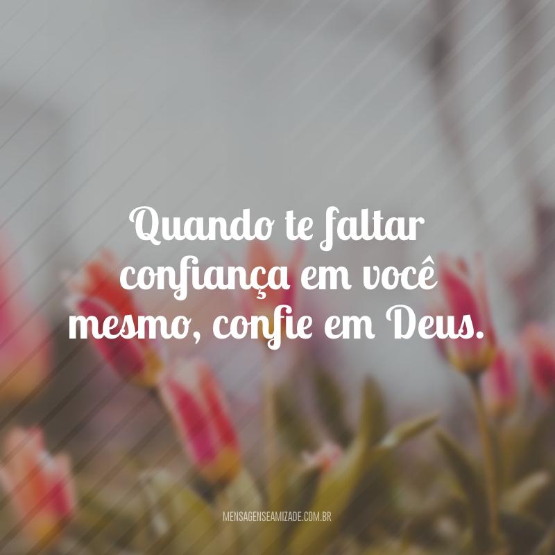 Quando te faltar confiança em você mesmo, confie em Deus.