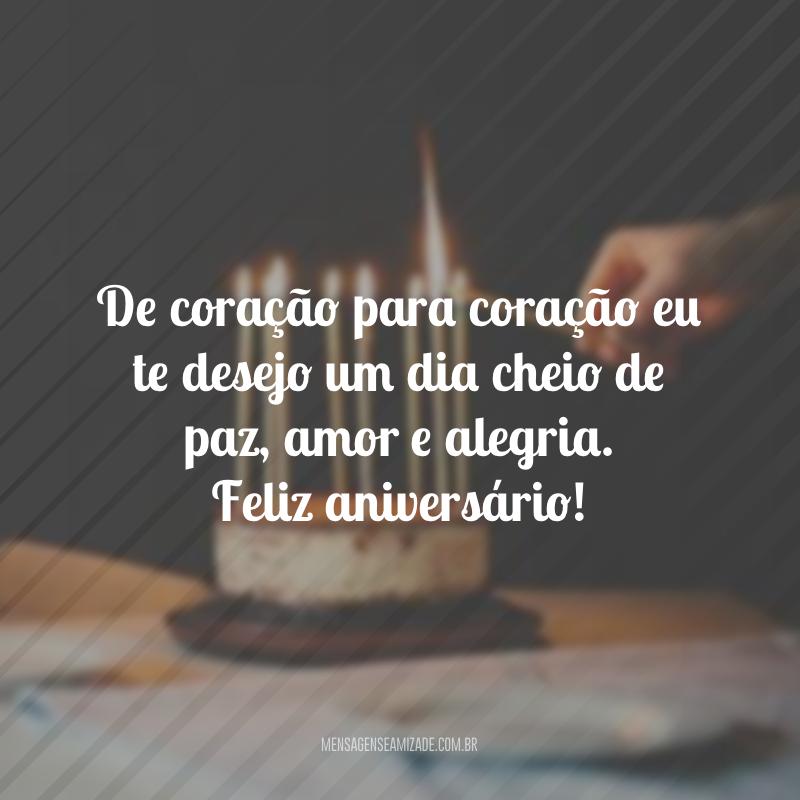 De coração para coração eu te desejo um dia cheio de paz, amor e alegria. Feliz aniversário!
