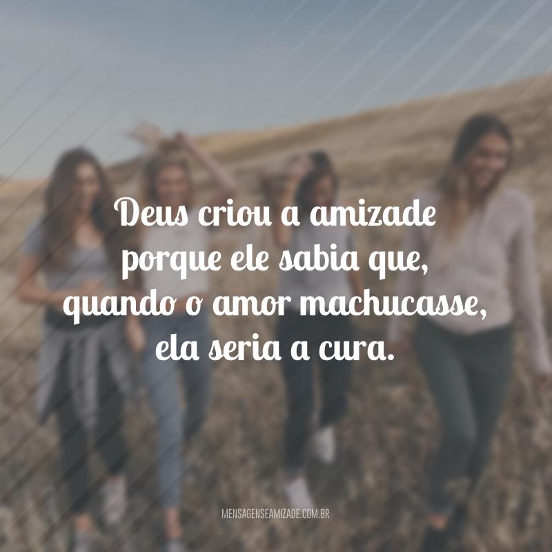Deus criou a amizade porque ele sabia que, quando o amor machucasse, ela seria a cura.