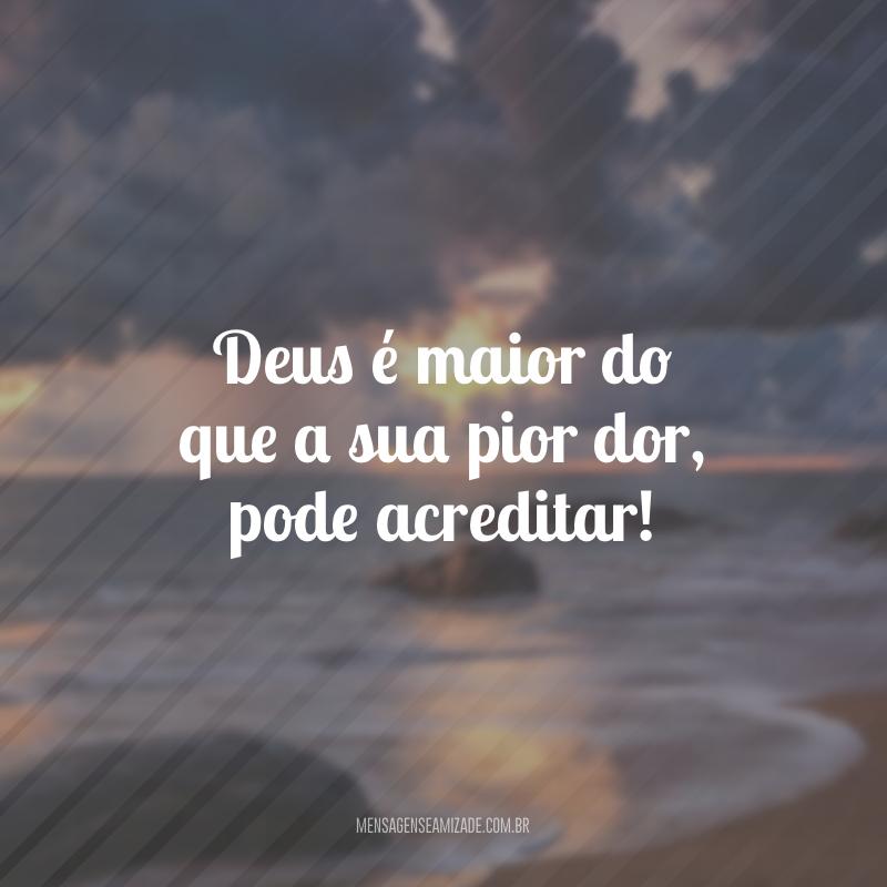 Deus é maior do que a sua pior dor, pode acreditar!