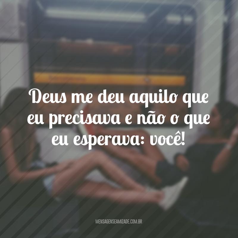 Deus me deu aquilo que eu precisava e não o que eu esperava: você!