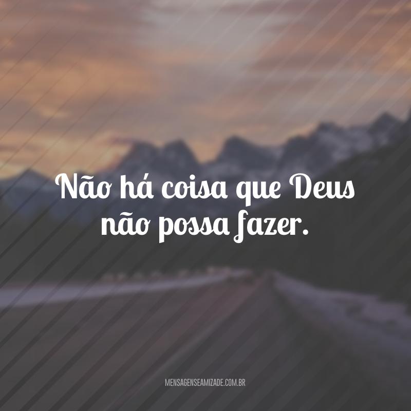 Não há coisa que Deus não possa fazer.