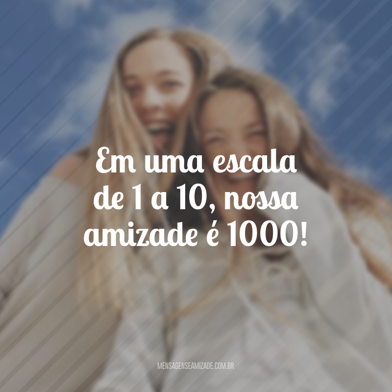 Em uma escala de 1 a 10, nossa amizade é 1000!