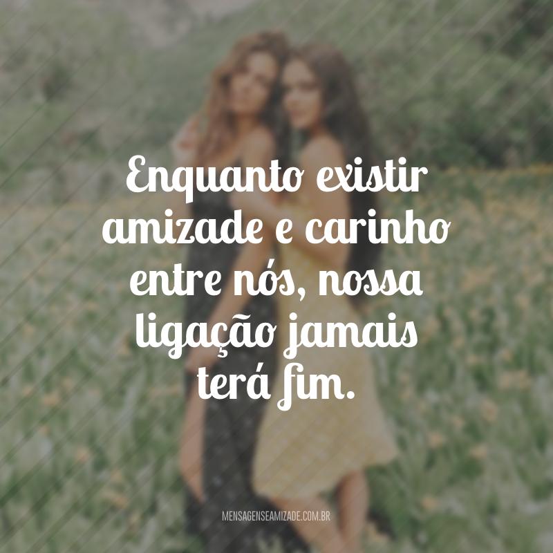 Enquanto existir amizade e carinho entre nós, nossa ligação jamais terá fim.