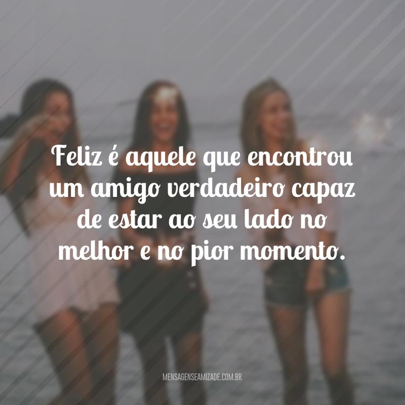 Feliz é aquele que encontrou um amigo verdadeiro capaz de estar ao seu lado no melhor e no pior momento.
