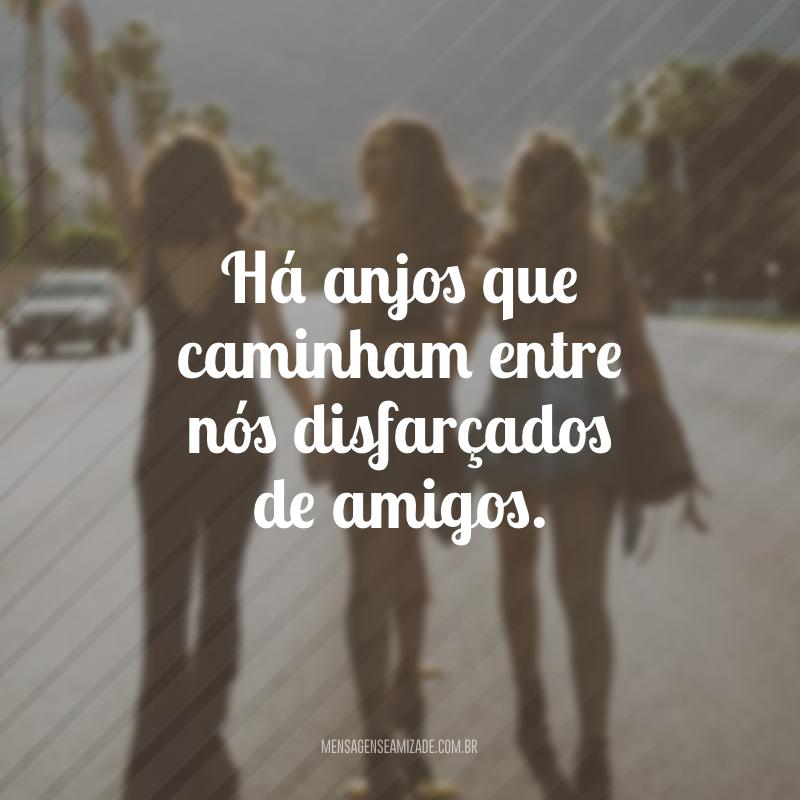 Há anjos que caminham entre nós disfarçados de amigos.
