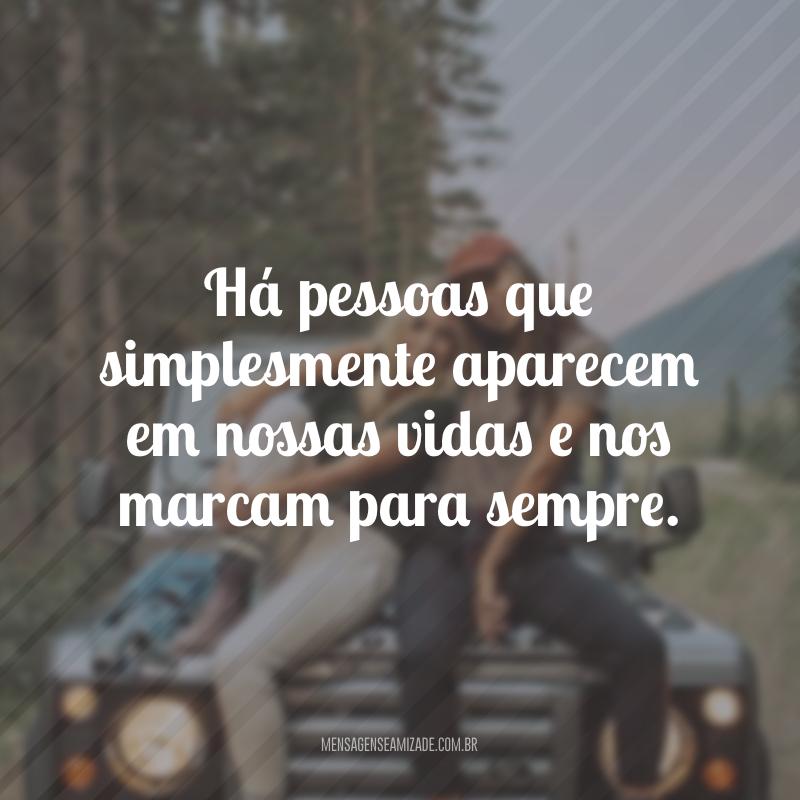 Há pessoas que simplesmente aparecem em nossas vidas e nos marcam para sempre.