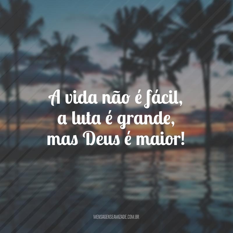 A vida não é fácil, a luta é grande, mas Deus é maior!
