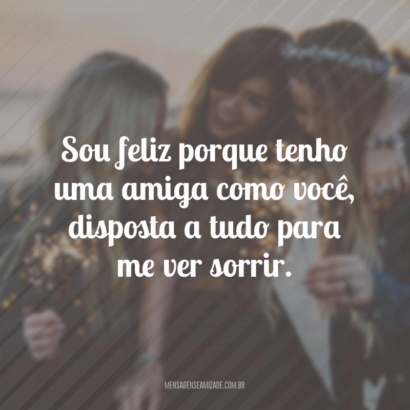 Sou feliz porque tenho uma amiga como você, disposta a tudo para me ver sorrir.