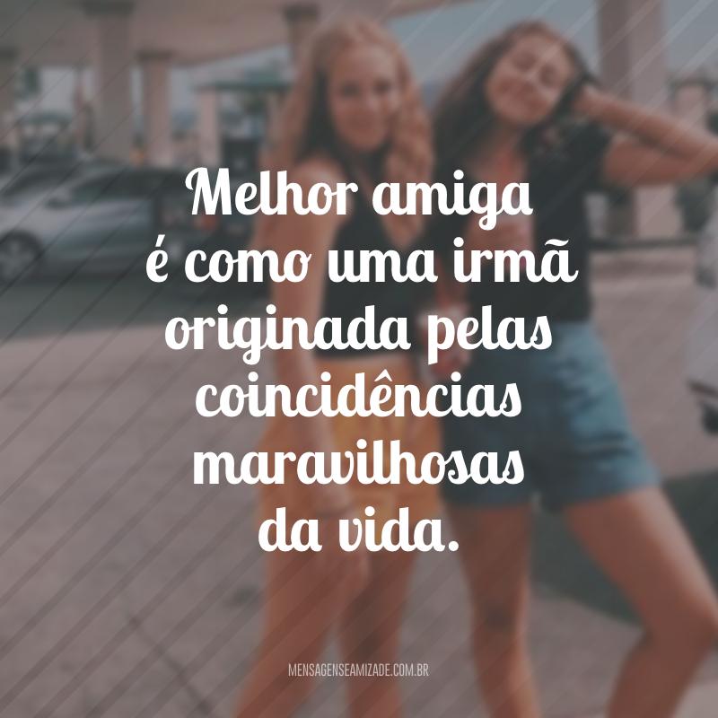 Melhor amiga é como uma irmã originada pelas coincidências maravilhosas da vida.