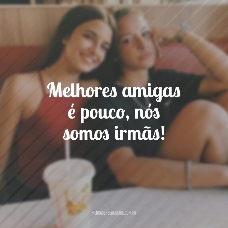 Melhores amigas é pouco, nós somos irmãs!