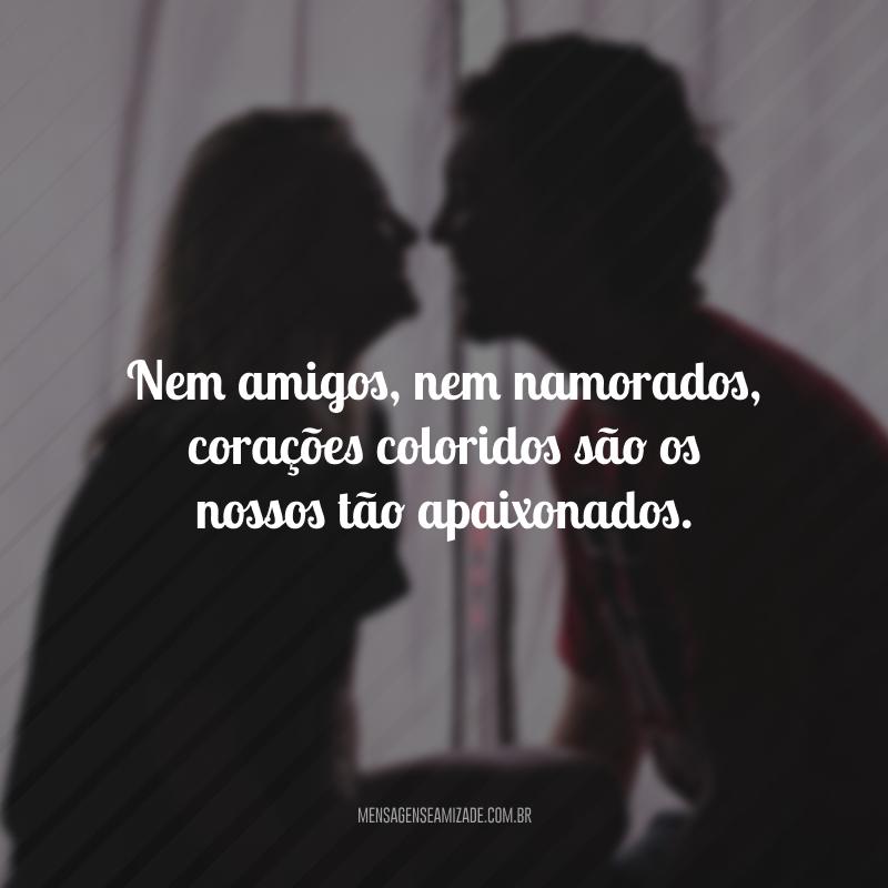 Nem amigos, nem namorados, corações coloridos são os nossos tão apaixonados.