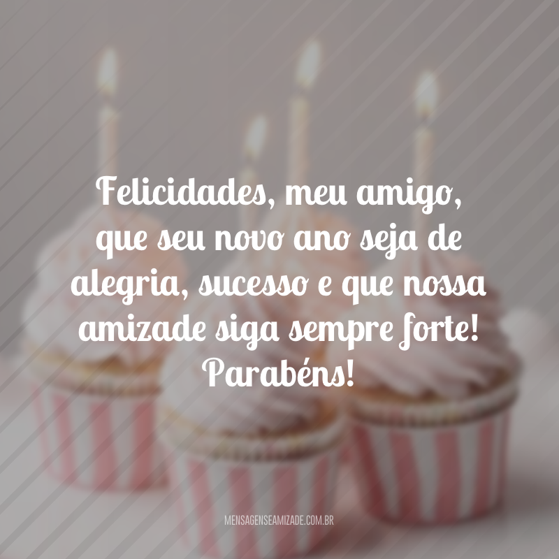 Felicidades, meu amigo, que seu novo ano seja de alegria, sucesso e que nossa amizade siga sempre forte! Parabéns!