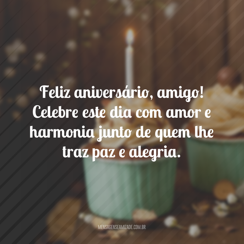 Feliz aniversário, amigo! Celebre este dia com amor e harmonia junto de quem lhe traz paz e alegria.