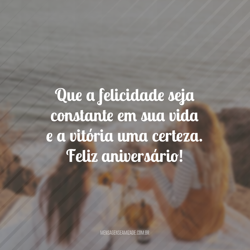 Que a felicidade seja constante em sua vida e a vitória uma certeza. Feliz aniversário!