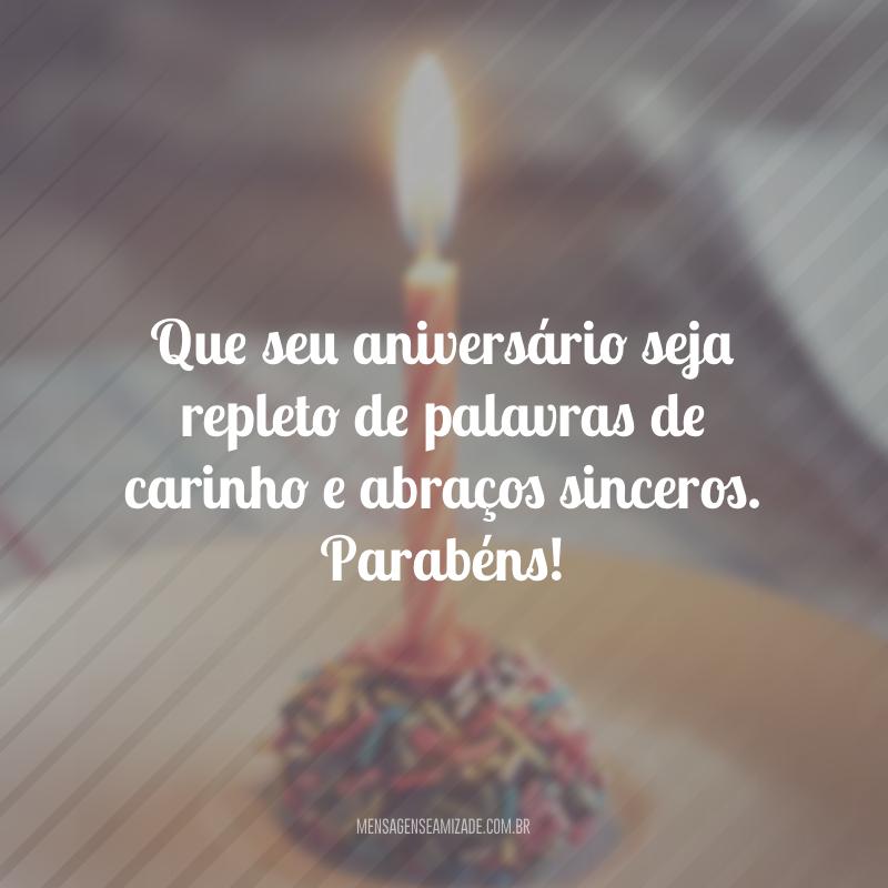 Que seu aniversário seja repleto de palavras de carinho e abraços sinceros. Parabéns!