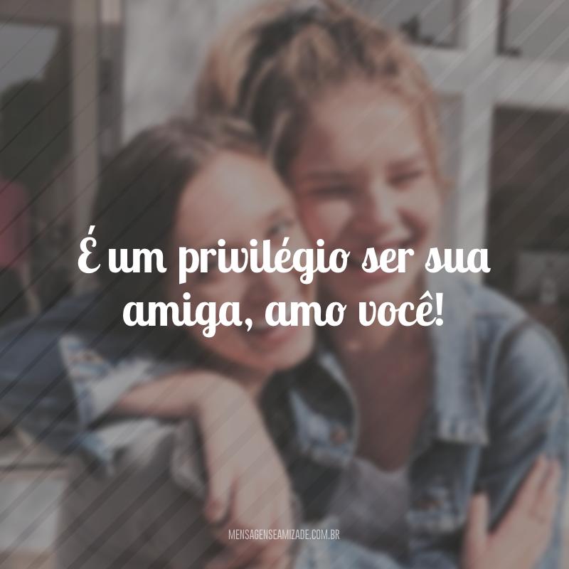 É um privilégio ser sua amiga, amo você!