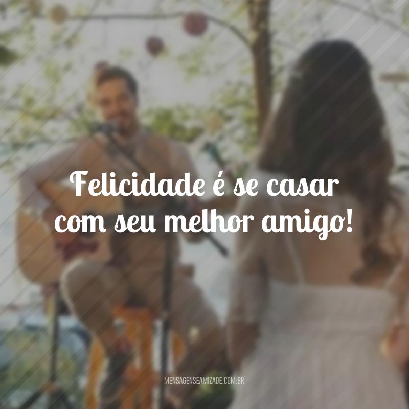 Felicidade é se casar com seu melhor amigo!