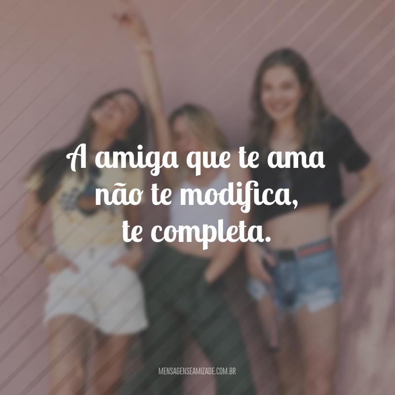 A amiga que te ama não te modifica, te completa.