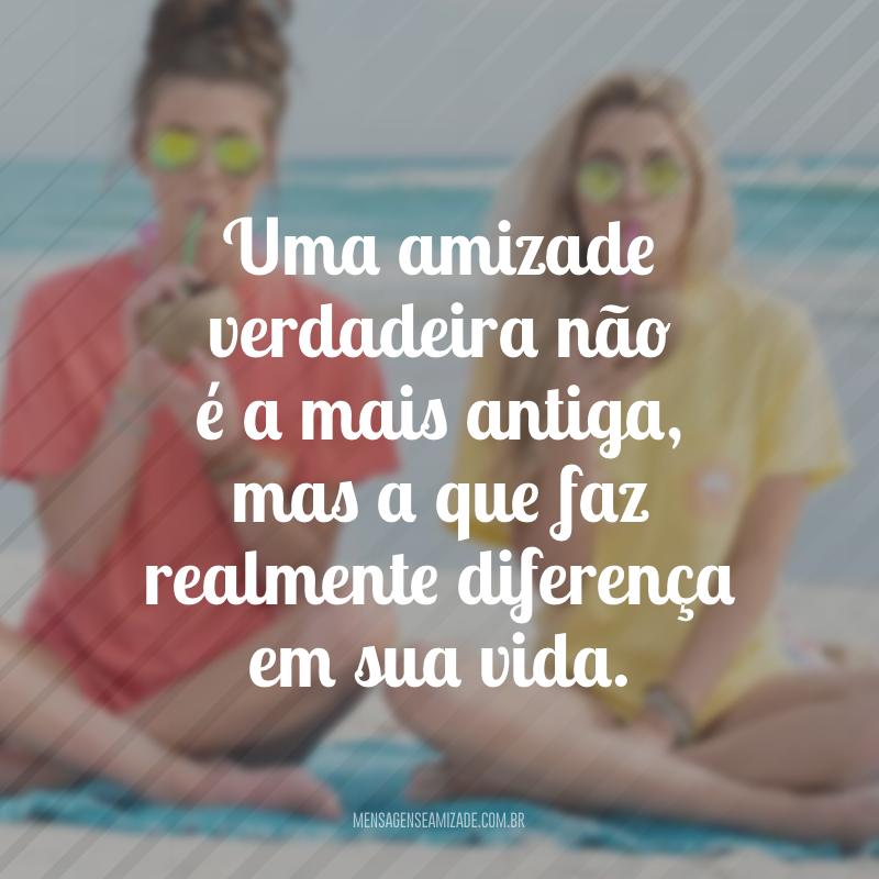 Uma amizade verdadeira não é a mais antiga, mas a que faz realmente diferença em sua vida.