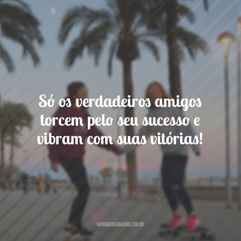 Só os verdadeiros amigos torcem pelo seu sucesso e vibram com suas vitórias!
