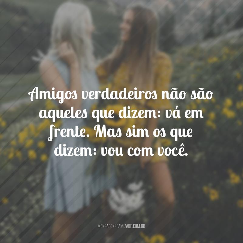 Amigos verdadeiros não são aqueles que dizem: vá em frente. Mas sim os que dizem: vou com você.