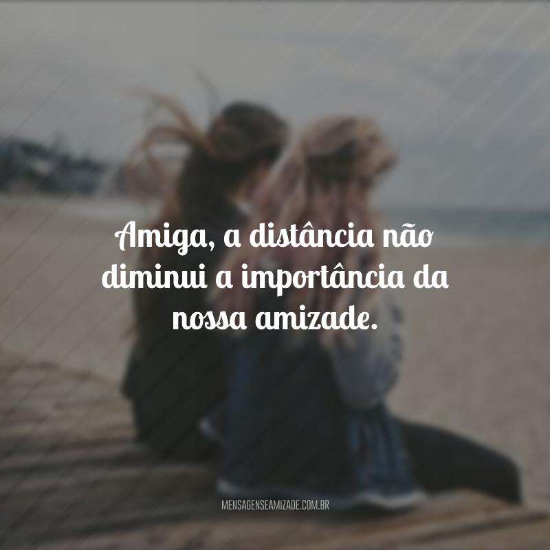 Amiga, a distância não diminui a importância da nossa amizade.