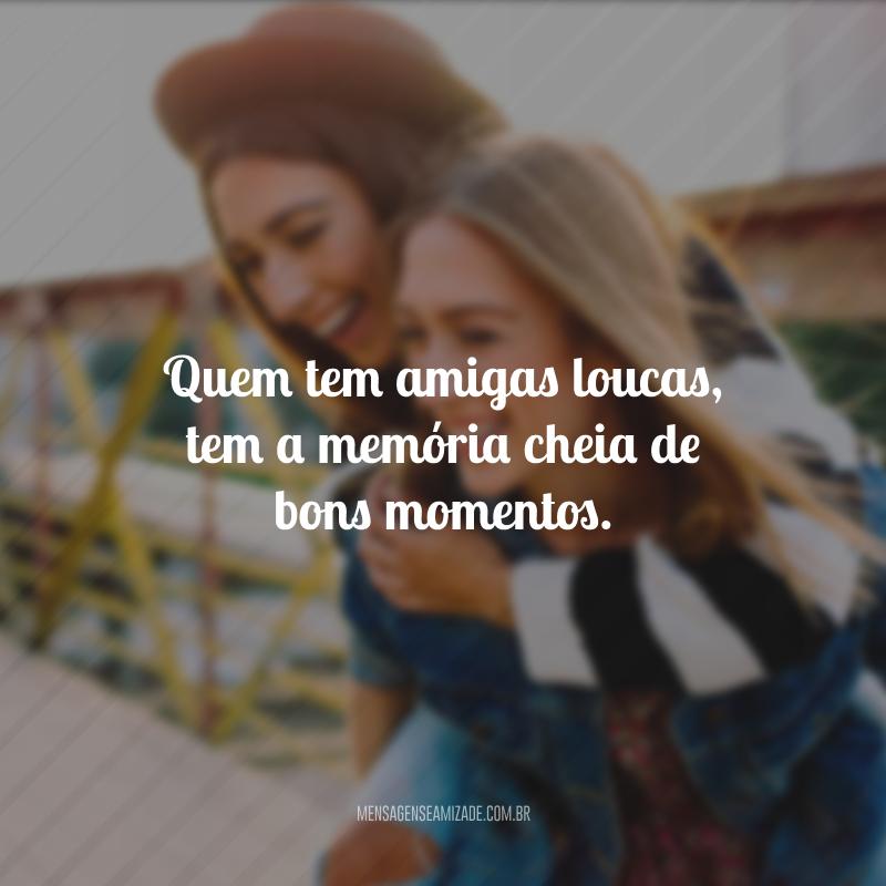 Quem tem amigas loucas, tem a memória cheia de bons momentos.
