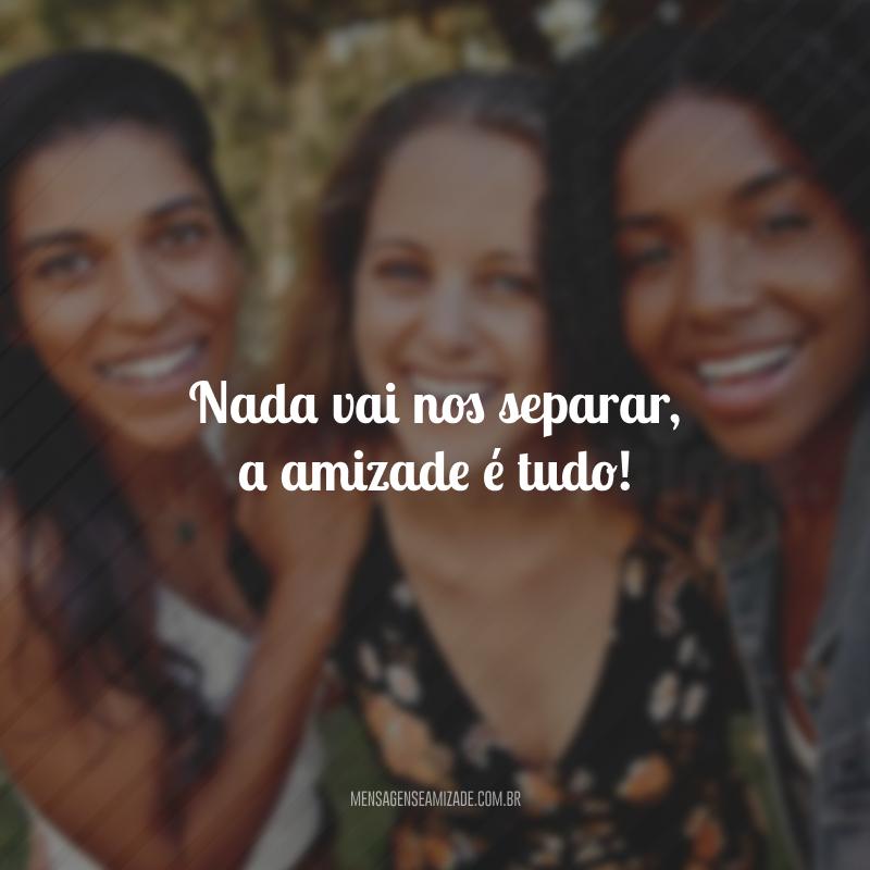 Nada vai nos separar, a amizade é tudo!