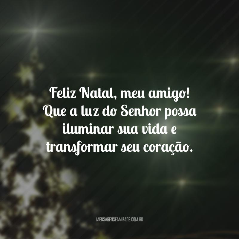 Feliz Natal, meu amigo! Que a luz do Senhor possa iluminar sua vida e transformar seu coração.