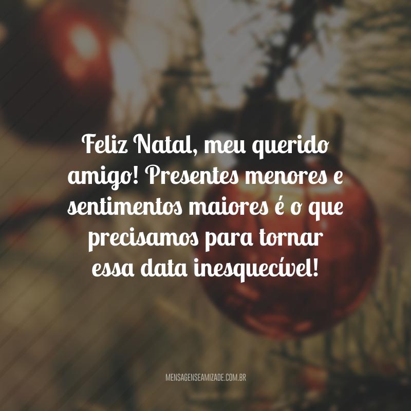 Feliz Natal, meu querido amigo! Presentes menores e sentimentos maiores é o que precisamos para tornar essa data inesquecível!