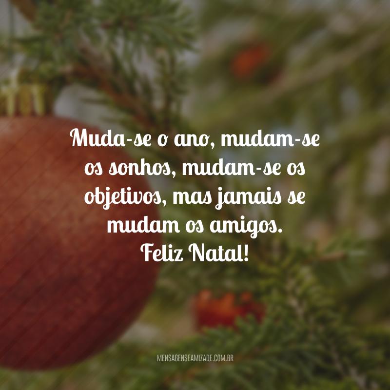 Muda-se o ano, mudam-se os sonhos, mudam-se os objetivos, mas jamais se mudam os amigos. Feliz Natal!