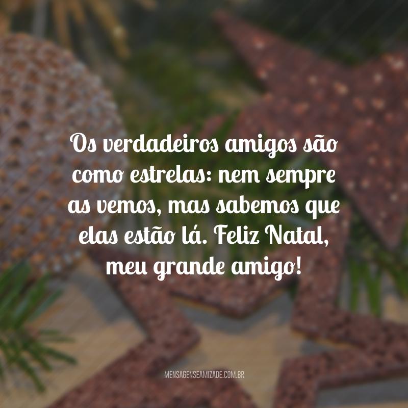 Os verdadeiros amigos são como estrelas: nem sempre as vemos, mas sabemos que elas estão lá. Feliz Natal, meu grande amigo!