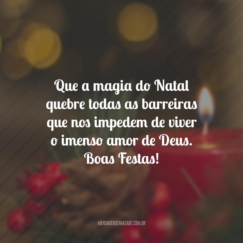 Que a magia do Natal quebre todas as barreiras que nos impedem de viver o imenso amor de Deus. Boas Festas!