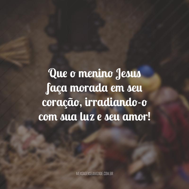 Que o menino Jesus faça morada em seu coração, irradiando-o com sua luz e seu amor!