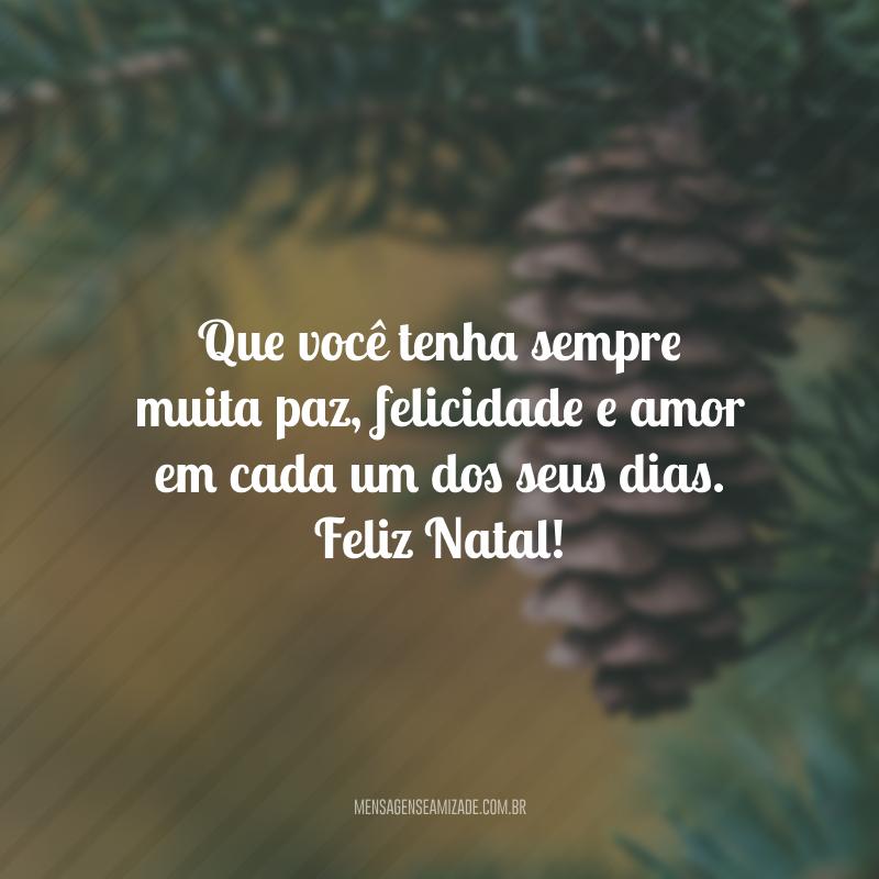 Que você tenha sempre muita paz, felicidade e amor em cada um dos seus dias. Feliz Natal!