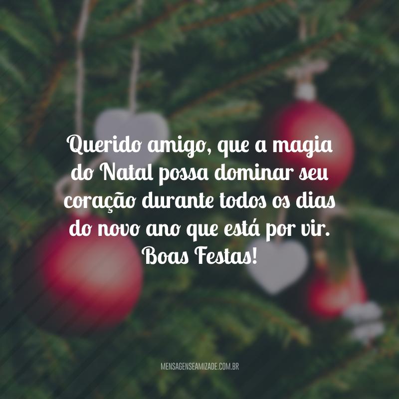 Querido amigo, que a magia do Natal possa dominar seu coração durante todos os dias do novo ano que está por vir. Boas Festas!