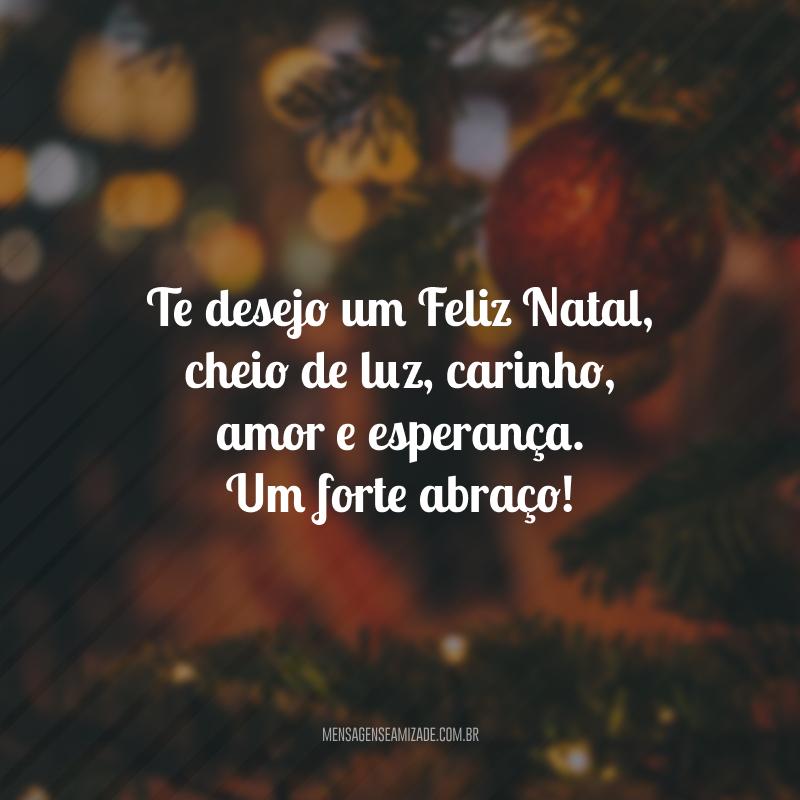Te desejo um Feliz Natal, cheio de luz, carinho, amor e esperança. Um forte abraço!